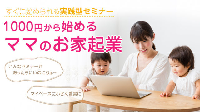 女性のためのすぐに始められるお家起業セミナー